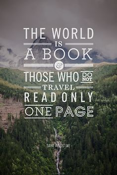 The world is a book - those who do not travel read only one page. So very true