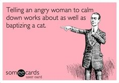 Telling a angry women to calm down works about as well as baptizing a cat.