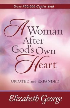 A Woman After God's Own Heart | Elizabeth George..best book out there with godly guidance for women, wives, mothers, friends
