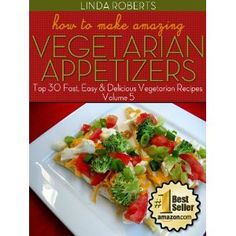 How To Make Amazing Vegetarian Appetizers - Top 30 Fast, Easy & Delicious Vegetarian Recipes Volume 5 (Kindle Edition)