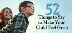 52 Things to Say to Make Your Child Feel Great | MomLife Today -- Awesome list of encouragement; forgiveness & more ... GREAT ideas, no matter the age of the child!