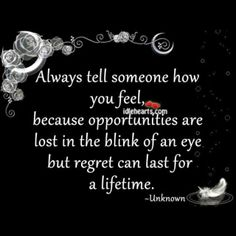 Always tell someone how you feel, because opportunities are lost in the blink of an eye.