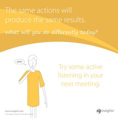 The same actions will produce the same results. What will you do differently today with your Sunshine Yellow energy? Try some active listening in your next meeting.