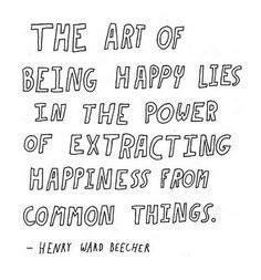 """""""The art of being happy lies in the power of extracting happiness from common things."""" -Henry Ward Beecher"""