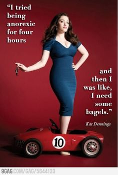 I think Kat Dennings is beautiful. I look in the mirror and I think I'm fat. I burst into tears when I found out I'm almost exactly the same size as the internet says she is.
