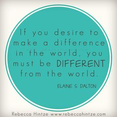 If you desire to make a difference in the world, you must be different from the world. Elaine S. Dalton