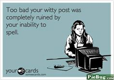 Too bad your witty post was completely ruined by your inability to spell. #ecards // Spell check yourself before you wreck yourself.