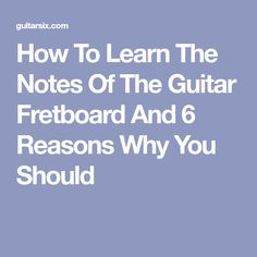 How To Learn The Notes Of The Guitar Fretboard And 6 Reasons Why You Should