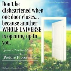 Don't be disheartened when one door closes... Because another whole universe is opening up to you. xoxo, Z~ #PositiveProvocations #Positive #quote #truth #Life #hope #lifequotes #motivation #inspiration #motivationalquotes #inspirationalquotes #happiness
