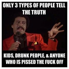 Richard Pryor quote. Only 3 types of people tell the truth - kids, drunk people, and anyone who is pissed the fuck off.