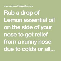 Rub a drop of Lemon essential oil on the side of your nose to get relief from a runny nose due to colds or allergies. (This oil is photo sensitive. Do not expose the skin to direct sunlight for 24-78 hours after application.)