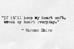 'If it'll keep my heart soft, break my heart everyday.' Warsan Shire #typewriter