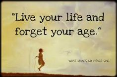 """Live your life and forget your age.""  I try, but age has a way of reminding you about it."