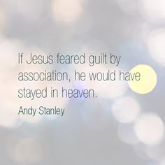 If Jesus feared guilt by association, he would have stayed in heaven. Andy Stanley