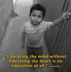 """Educating the mind without educating the heart is no education at all."" -Aristotle"