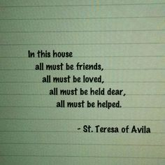 """In this house all must be friends, all must be loved, all must be held dear, all must be helped. Teresa of Avila Catholic Quotes, Religious Quotes, St Theresa Of Avila, Christian Mysticism, St John Paul Ii, D Avila, Saint Esprit, Saint Quotes, Lord"