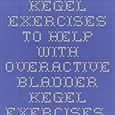 Kegel Exercises To Help with Overactive Bladder - Kegel exercises make your pelvic floor muscles stronger. These muscles control your urine flow and help hold your pelvic organs in place