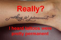 Not with 200 dollar laser tattoo removal! Yay for the bad decisions!