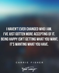 """""""I haven't ever changed who I am. I've just gotten more accepting of it. Being happy isn't getting what you want, it's wanting what you have."""" - Carrie Fisher"""