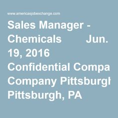 Sales Manager - Chemicals      Jun. 19, 2016 Confidential Company Pittsburgh, PA      Our client is a young company with strong roots! They derive their strength from global presence, management excellence and most importantly their people! The employees are the pil...     Loss Control Manager      Jun. 19, 2016 Confidential Company Wilkes Barre, PA      This is an opportunity to join an A+ rated carrier as they rapidly expand their geographic footprint across the US. We have been r...