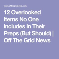 12 Overlooked Items No One Includes In Their Preps (But Should)  | Off The Grid News