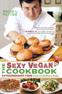 The Sexy Vegan Cookbook: Extraordinary Food from an Ordinary Dude - Brian L. Patton - Google Books
