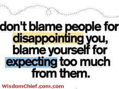Don't Blame People For Disappointing You. Blame Yourself For Expecting Too Much From Them - Cute Funny Quotes About Life