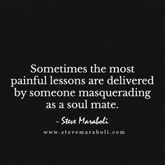 Sometimes the most painful lessons are delivered by someone masquerading as a soul mate. - Steve Maraboli
