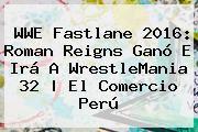 http://tecnoautos.com/wp-content/uploads/imagenes/tendencias/thumbs/wwe-fastlane-2016-roman-reigns-gano-e-ira-a-wrestlemania-32-el-comercio-peru.jpg Fastlane 2016. WWE Fastlane 2016: Roman Reigns ganó e irá a WrestleMania 32   El Comercio Perú, Enlaces, Imágenes, Videos y Tweets - http://tecnoautos.com/actualidad/fastlane-2016-wwe-fastlane-2016-roman-reigns-gano-e-ira-a-wrestlemania-32-el-comercio-peru/