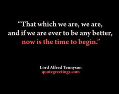 """""""That which we are, we are,  and if we are ever to be any better,  now is the time to begin.""""   Lord Alfred Tennyson"""