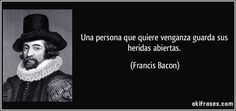 Una persona que quiere venganza guarda sus heridas abiertas. (Francis Bacon)