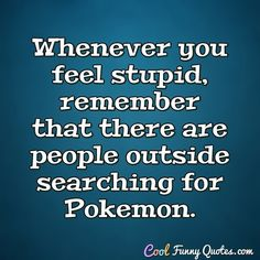 Whenever you feel stupid, remember that there are people outside searching for Pokemon. Funny Shit, Crazy Funny Memes, Haha Funny, Funny Stuff, Funny Jokes, Hilarious, Random Stuff, Stupid Quotes, Funny Quotes For Teens