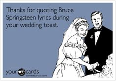 Thanks for quoting Bruce Springsteen lyrics during your wedding toast.