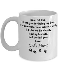 Cat Dad Funny Mug [Custom Name] Order Yours here :https://www.gearbubble.com/cstmdad COMMENT + TAG Someone that would love this Mug! Dear Cat Dad Thank you for being my Dad. If some other man was my Dad, I'd piss on his shoes, claw up his face, and go find you Love,
