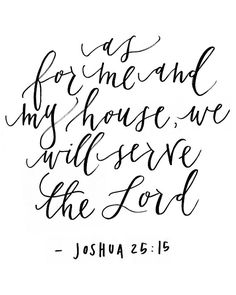 """""""as for me and my house, we will serve the Lord"""""""