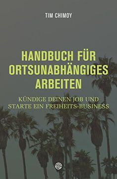 Handbuch für ortsunabhängiges Arbeiten: Kündige deinen Job und starte ein Freiheits-Business von [Chimoy, Tim]