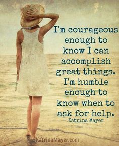 """I'm courageous enough to know I can accomplish great things. I'm humble enough to know when to ask for help."" - Katrina Mayer #valor #quote"