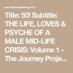 Title:                         50!                                                Subtitle:                         THE LIFE, LOVES & PSYCHE OF A   						MALE MID-LIFE CRISIS: Volume 1 - The Journey                                                Project ID:                         704726                                                Author Name:                         Andy Caulfield (edit profile)                                 ...