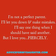 I'm not a perfect parent. I'll let you down & make mistakes. I'll say one thing when I should have said another. But I love you...FIERCELY.