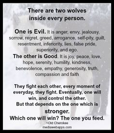 There are two wolves  inside every person.  One is Evil. The other is Good.  Eventually, one will win, and control the other.  but that depends on the one which is stronger.    Which on will win?  The one you feed.