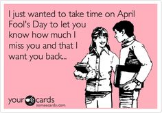 I just wanted to take time on April Fool's Day to let you know how much I miss you and that I want you back...