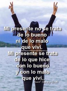 Frases Bonitas Para Todo Momento: Mi presente no se trata de lo bueno ni de lo malo que viví. Mi presente se trata de lo que hice con lo bueno y con lo malo que viví.