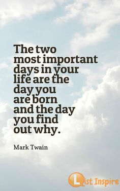 The two most important days in your life are the day you are born and the day you find out why. Mark Twain