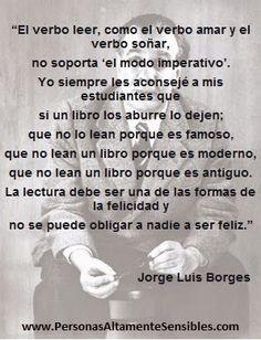 """""""El verbo leer, como el verbo amar y el verbo soñar, no soporta 'el modo imperativo'. Yo siempre les aconsejé a mis estudiantes que si un libro los aburre lo dejen; que no lo lean porque es famoso, que no lean un libro porque es moderno, que no lean un libro porque es antiguo. La lectura debe ser una de las formas de la felicidad y no se puede obligar a nadie a ser feliz."""" Jorge Luis Borges"""