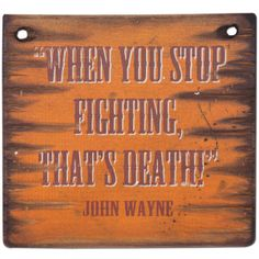 When You Stop Fighting, That's Death. Favorite Quotes, Best Quotes, John Wayne Quotes, Wayne Enterprises, True Legend, Silhouette Cameo Projects, Badass Quotes, Sign Quotes, Good Ole
