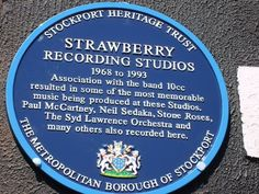 "Strawberry Studios - On 3 May 2007 a plaque was mounted on the front of 3 Waterloo Road by the Borough of Stockport for the Stockport Heritage Trust marking the building as one of notable historical interest. The plaque reads: ""Strawberry Recording Studios 1968 to 1993. Association with the band 10cc resulted in some of the most memorable music being produced at these studios. Paul McCartney, Neil Sedaka, Stone Roses, the Syd Lawrence Orchestra and many others also recorded here"