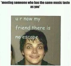 Gerard Way. lol ya because friends with similar music tastes are HARD to come by haha