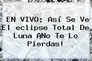 http://tecnoautos.com/wp-content/uploads/imagenes/tendencias/thumbs/en-vivo-asi-se-ve-el-eclipse-total-de-luna-no-te-lo-pierdas.jpg A Que Hora Es El Eclipse En Colombia. EN VIVO: Así se ve el eclipse total de luna ¡No te lo pierdas!, Enlaces, Imágenes, Videos y Tweets - http://tecnoautos.com/actualidad/a-que-hora-es-el-eclipse-en-colombia-en-vivo-asi-se-ve-el-eclipse-total-de-luna-no-te-lo-pierdas/
