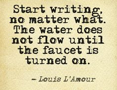 """""""Start writing. No matter what. The water does not flow until the faucet is turned on."""" ~Louis L'Amour #quotes #writing"""
