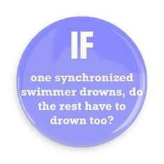 Funny Buttons - Custom Buttons - Promotional Badges - Funny Philosophical Sayings Pins - Wacky Buttons - If one synchronized swimmer drowns, do the rest have to drown too?